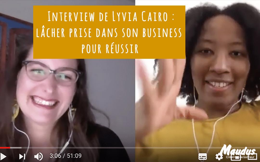 Interview de Lyvia Cairo : Lâcher prise dans le business pour réussir